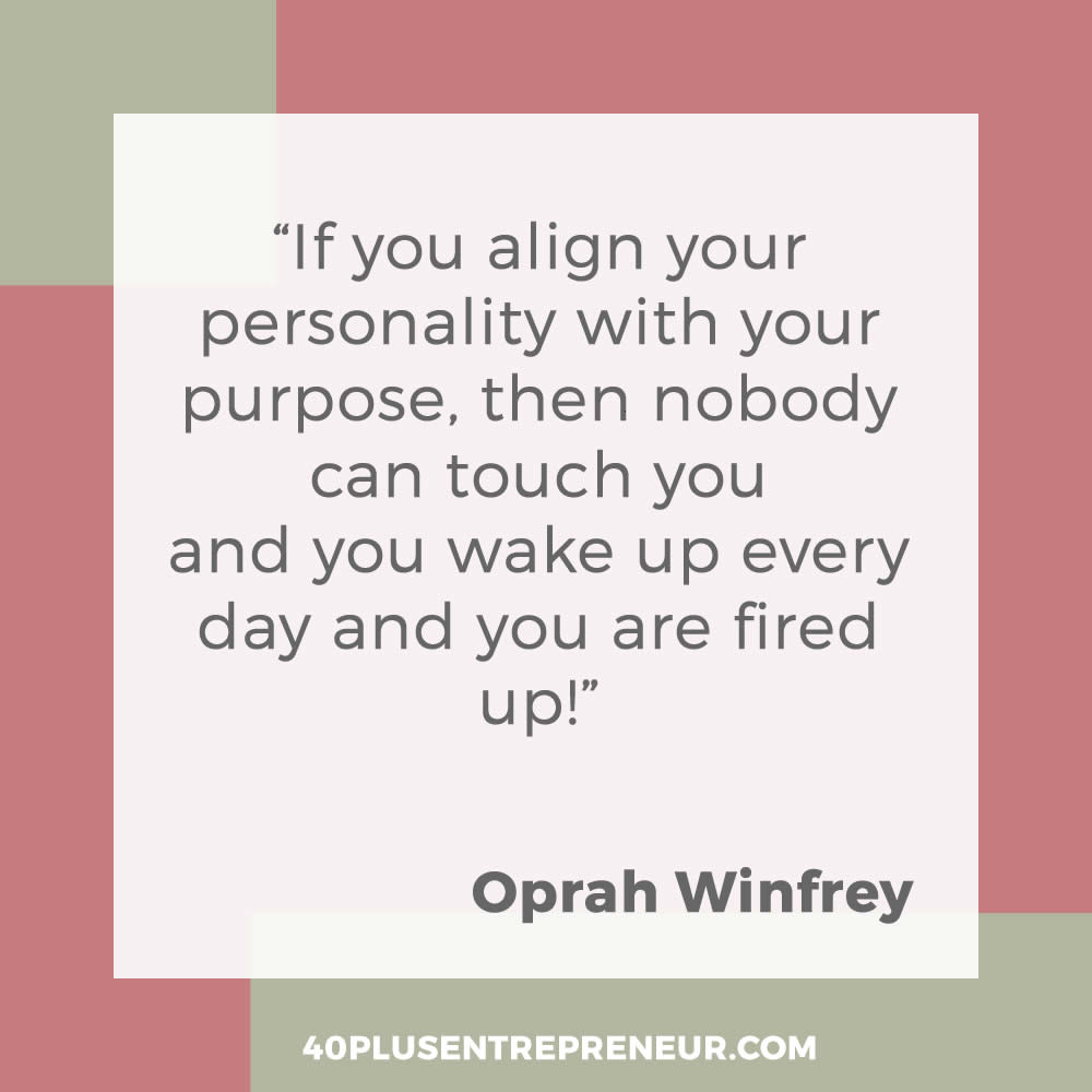 If you align your personality with your purpose, then nobody can touch you and you wake up every day and you are fired up - Oprah Winfrey
